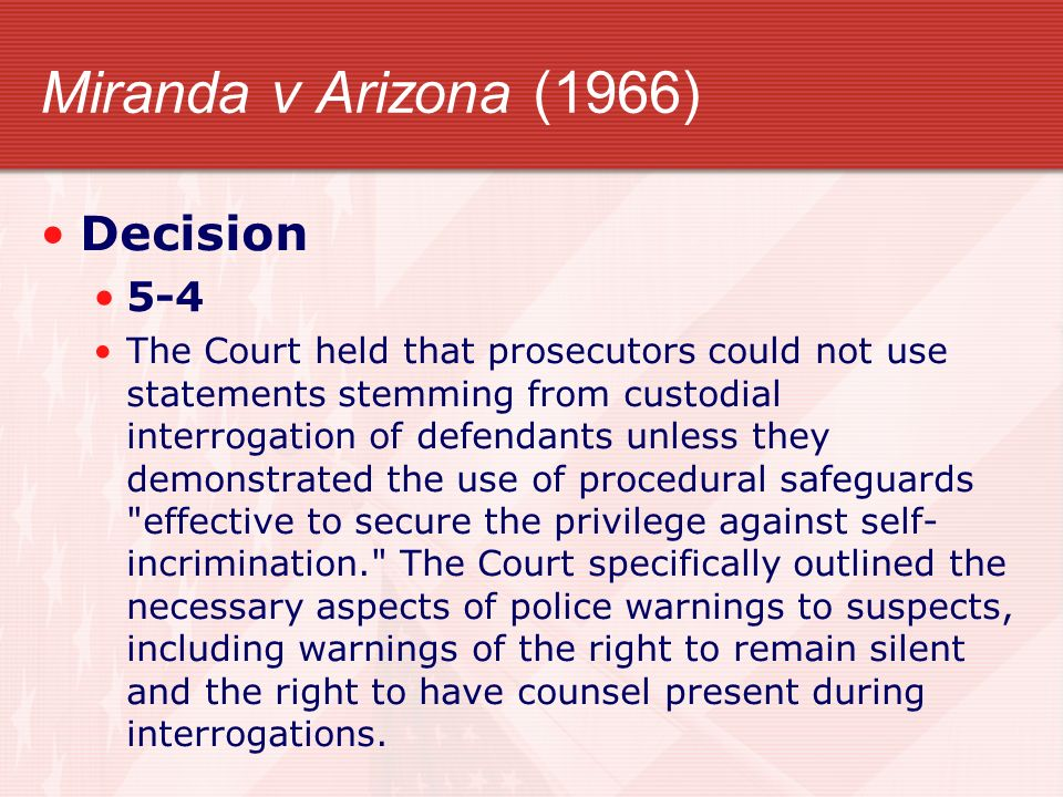 Miranda v Arizona (1966) Decision 5-4 The Court held that prosecutors could not use statements stemming from custodial interrogation of defendants unl