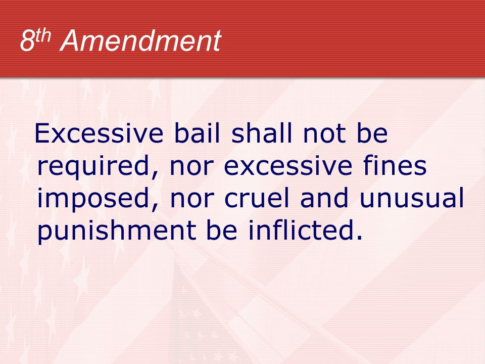 8 th Amendment Excessive bail shall not be required, nor excessive fines imposed, nor cruel and unusual punishment be inflicted.