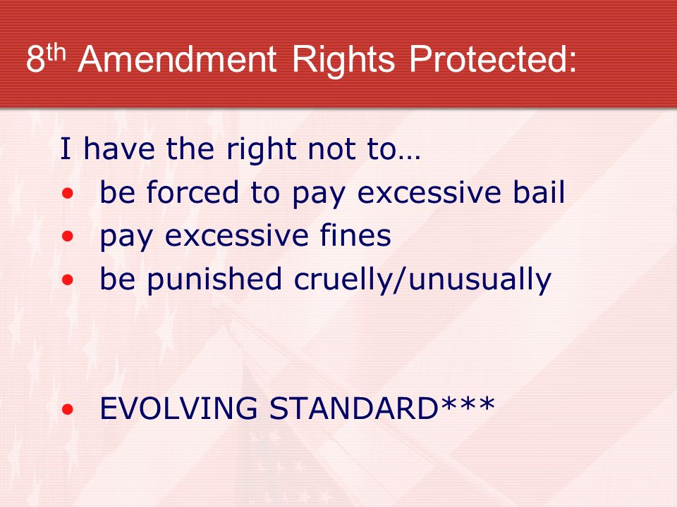 8 th Amendment Rights Protected: I have the right not to… be forced to pay excessive bail pay excessive fines be punished cruelly/unusually EVOLVING S