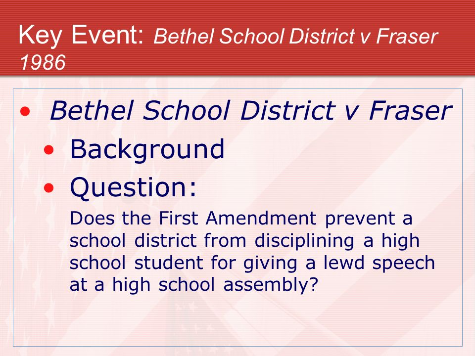 Key Event: Bethel School District v Fraser 1986 Bethel School District v Fraser Background Question: Does the First Amendment prevent a school distric