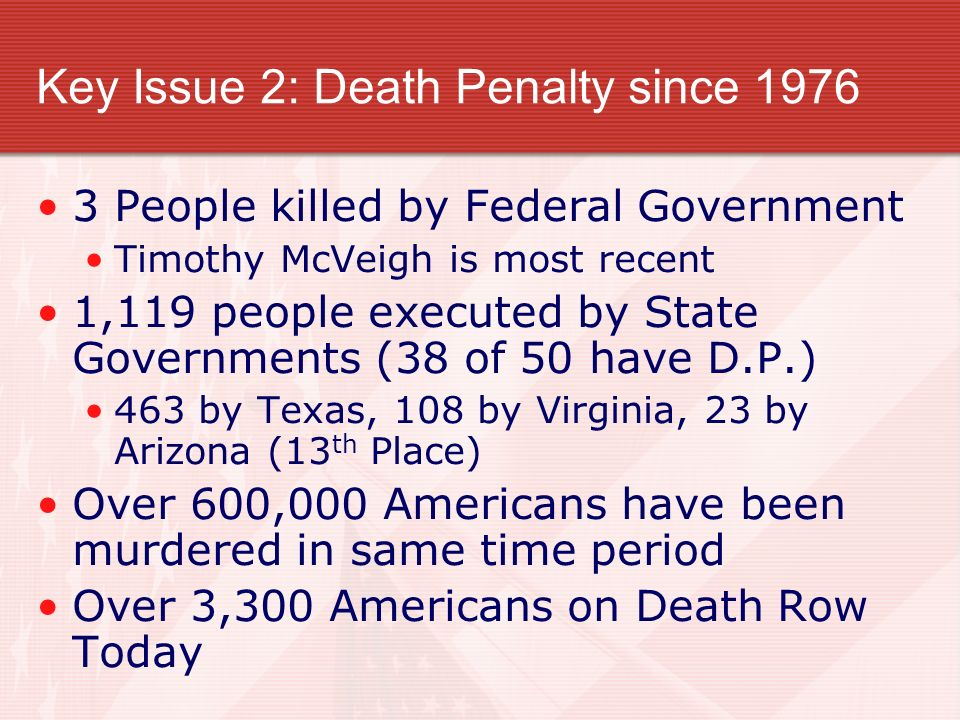Key Issue 2: Death Penalty since 1976 3 People killed by Federal Government Timothy McVeigh is most recent 1,119 people executed by State Governments