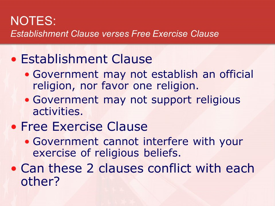 NOTES: Establishment Clause verses Free Exercise Clause Establishment Clause Government may not establish an official religion, nor favor one religion