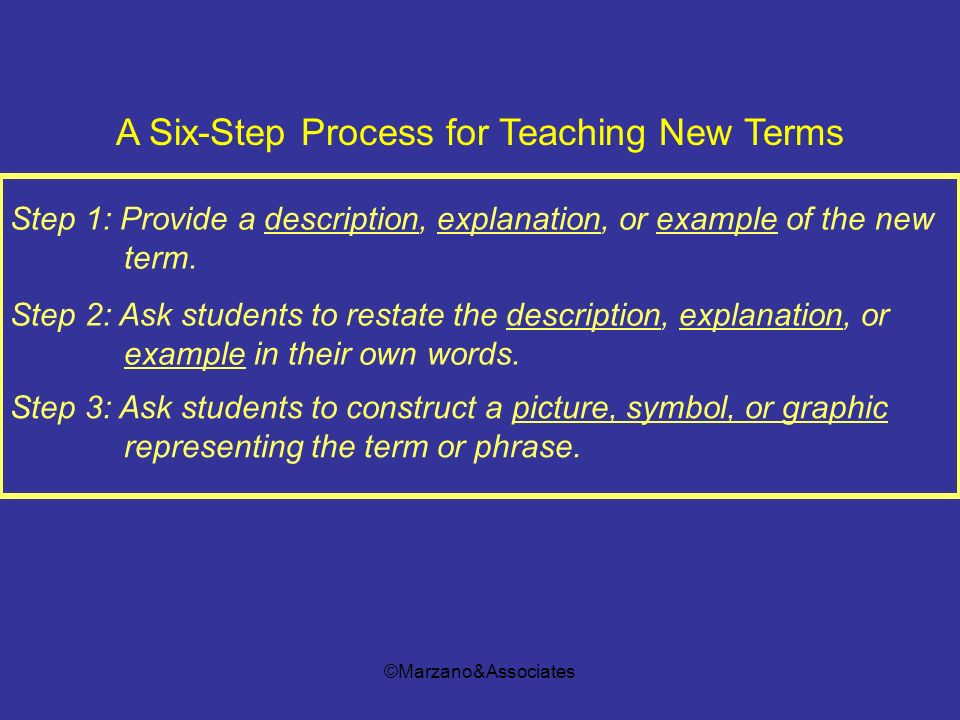 ©Marzano&Associates Step 1: Provide a description, explanation, or example of the new term. Step 2: Ask students to restate the description, explanati