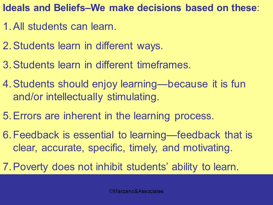 ©Marzano&Associates Ideals and Beliefs–We make decisions based on these: 1.All students can learn. 2.Students learn in different ways. 3.Students lear