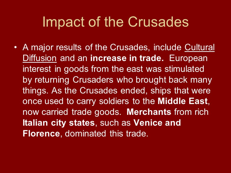 Impact of the Crusades A major results of the Crusades, include Cultural Diffusion and an increase in trade. European interest in goods from the east