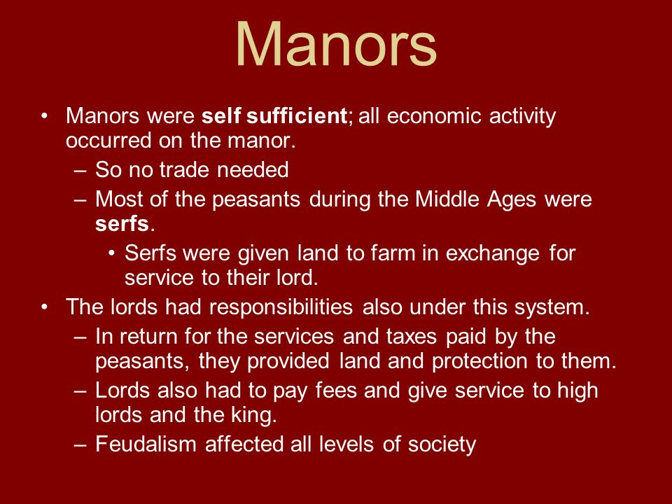 Manors Manors were self sufficient; all economic activity occurred on the manor. –So no trade needed –Most of the peasants during the Middle Ages were