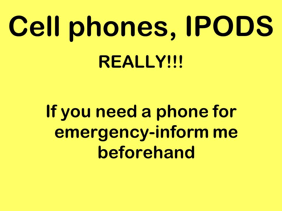 Cell phones, IPODS REALLY!!! If you need a phone for emergency-inform me beforehand