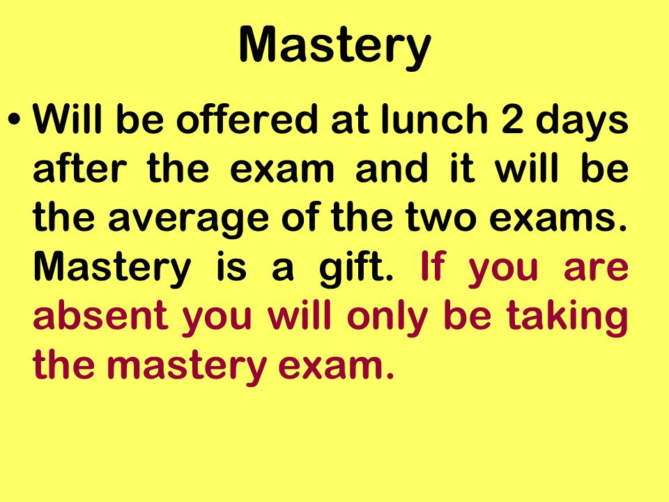Mastery Will be offered at lunch 2 days after the exam and it will be the average of the two exams.