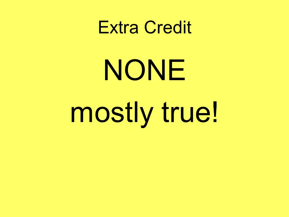 Extra Credit NONE mostly true!