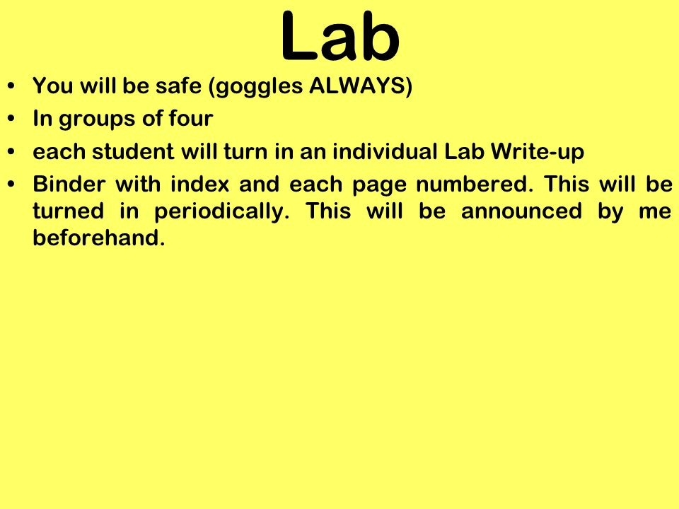 Lab You will be safe (goggles ALWAYS) In groups of four each student will turn in an individual Lab Write-up Binder with index and each page numbered.