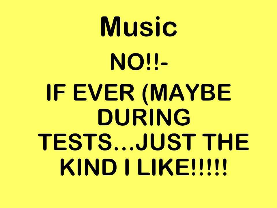 Music NO!!- IF EVER (MAYBE DURING TESTS…JUST THE KIND I LIKE!!!!!