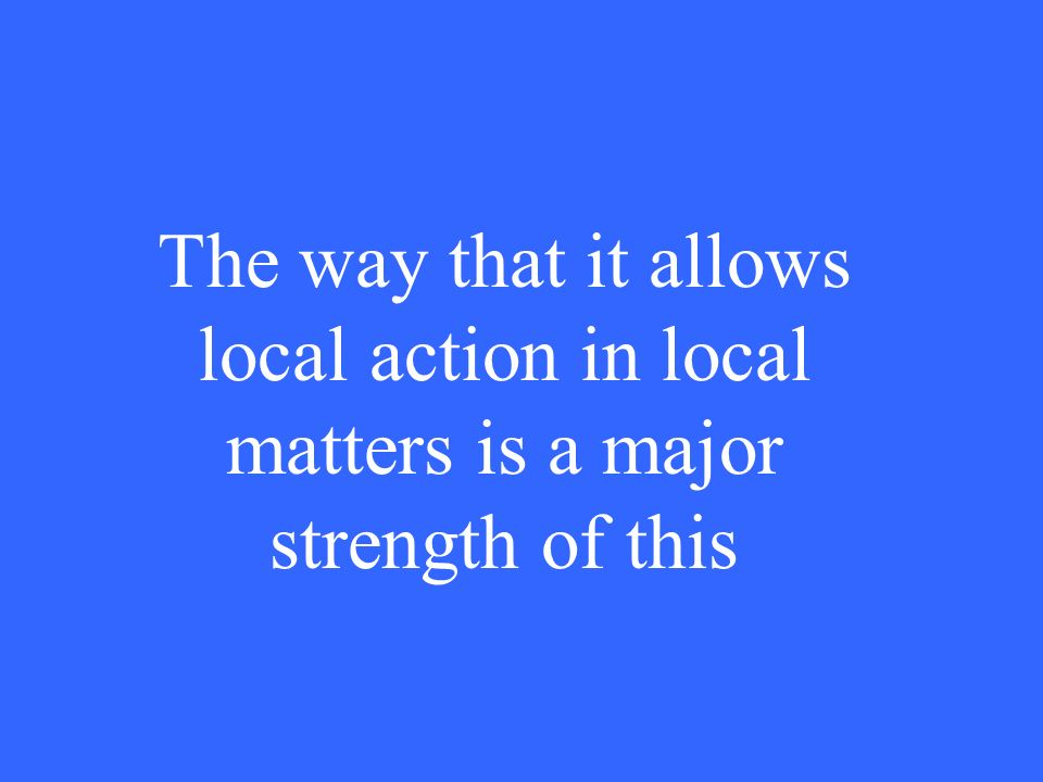 The way that it allows local action in local matters is a major strength of this