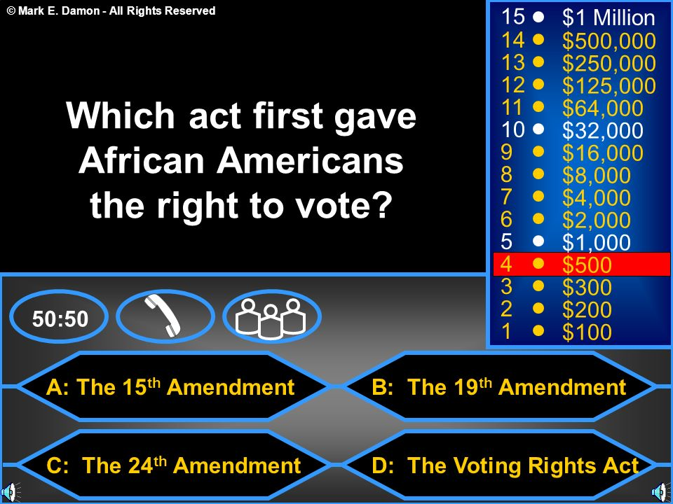 © Mark E. Damon - All Rights Reserved A: The 15 th Amendment C: The 24 th Amendment B: The 19 th Amendment D: The Voting Rights Act 50:50 15 14 13 12