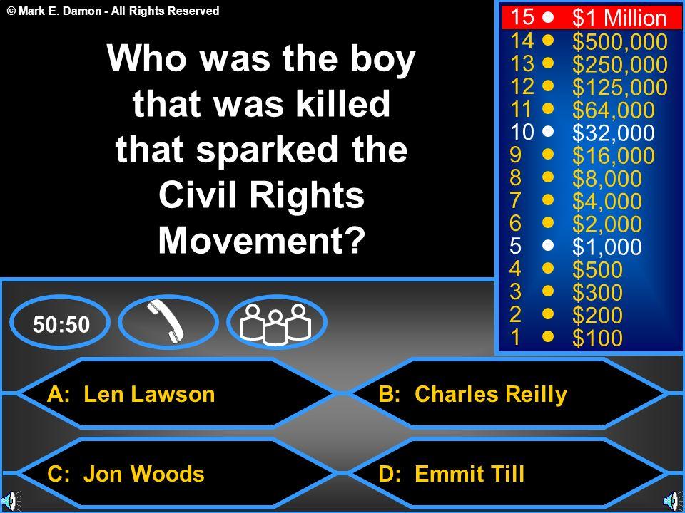 © Mark E. Damon - All Rights Reserved A: Len Lawson C: Jon Woods B: Charles Reilly D: Emmit Till 50:50 15 14 13 12 11 10 9 8 7 6 5 4 3 2 1 $1 Million