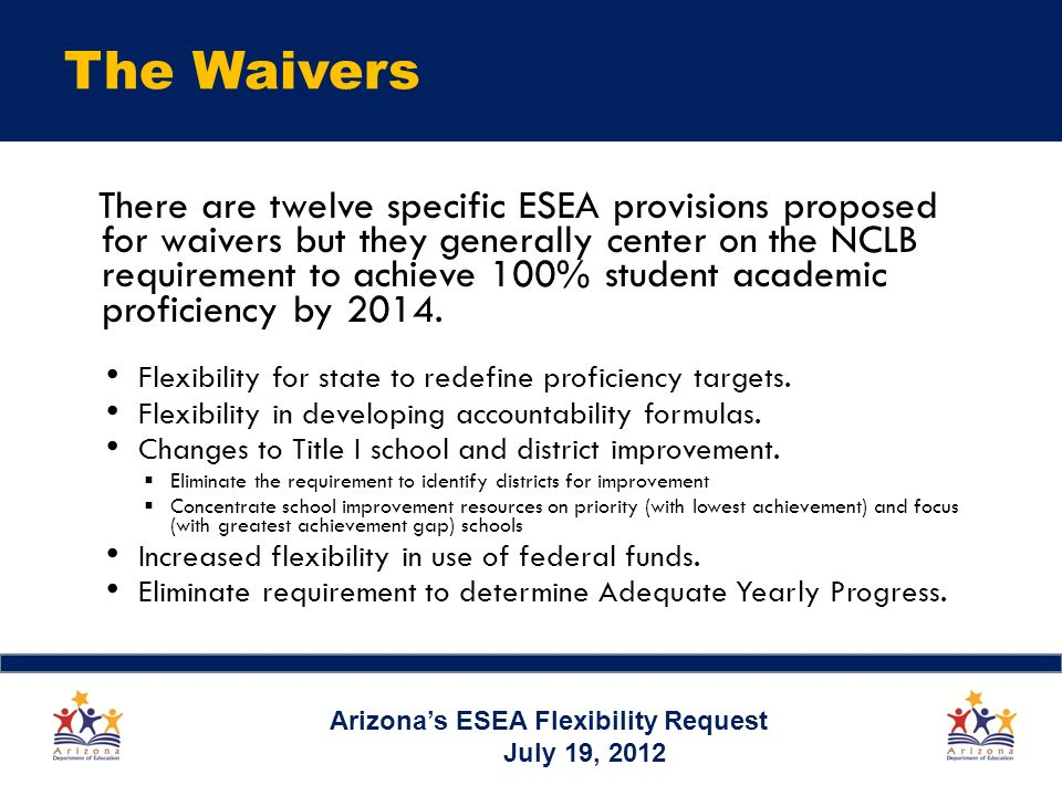 The Waivers There are twelve specific ESEA provisions proposed for waivers but they generally center on the NCLB requirement to achieve 100% student academic proficiency by 2014.