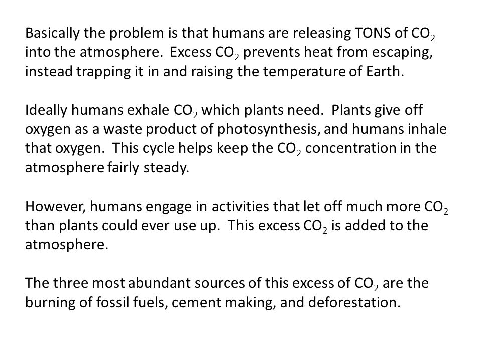 Basically the problem is that humans are releasing TONS of CO 2 into the atmosphere.