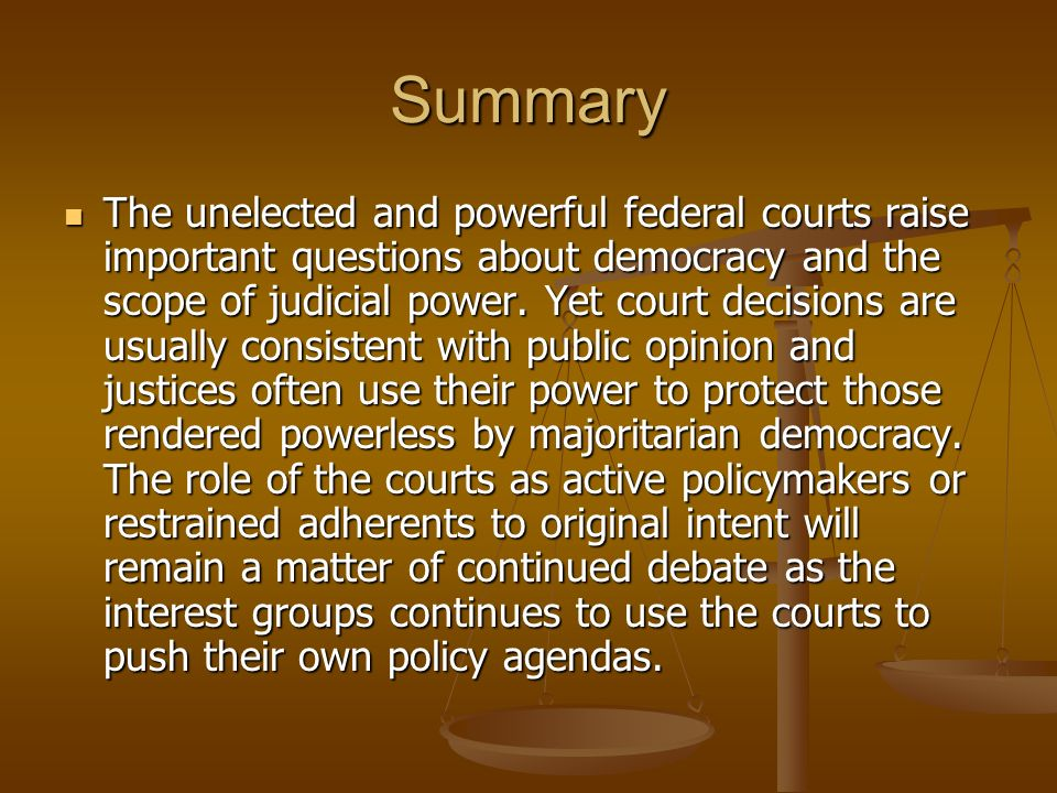 Summary The unelected and powerful federal courts raise important questions about democracy and the scope of judicial power. Yet court decisions are u