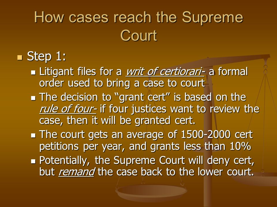 How cases reach the Supreme Court Step 1: Step 1: Litigant files for a writ of certiorari- a formal order used to bring a case to court Litigant files