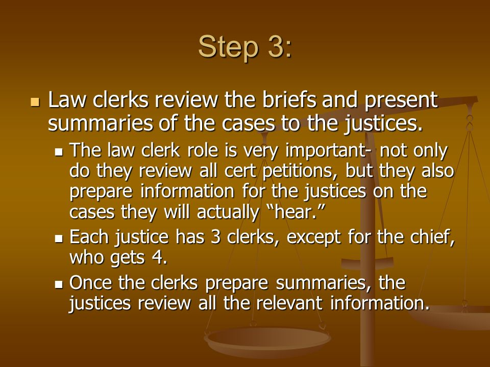 Step 3: Law clerks review the briefs and present summaries of the cases to the justices. Law clerks review the briefs and present summaries of the cas