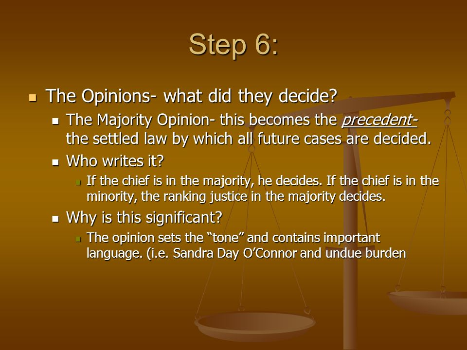 Step 6: The Opinions- what did they decide? The Opinions- what did they decide? The Majority Opinion- this becomes the precedent- the settled law by w