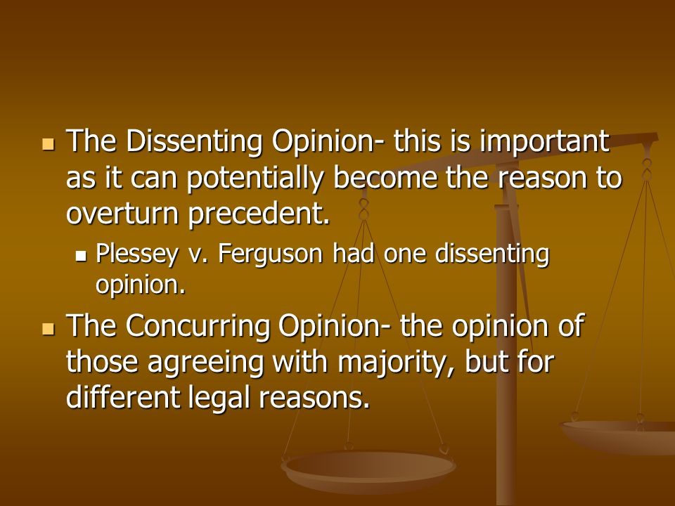 The Dissenting Opinion- this is important as it can potentially become the reason to overturn precedent. The Dissenting Opinion- this is important as