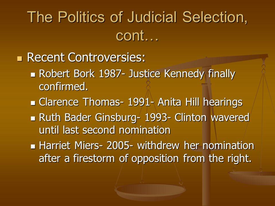 The Politics of Judicial Selection, cont… Recent Controversies: Recent Controversies: Robert Bork 1987- Justice Kennedy finally confirmed. Robert Bork