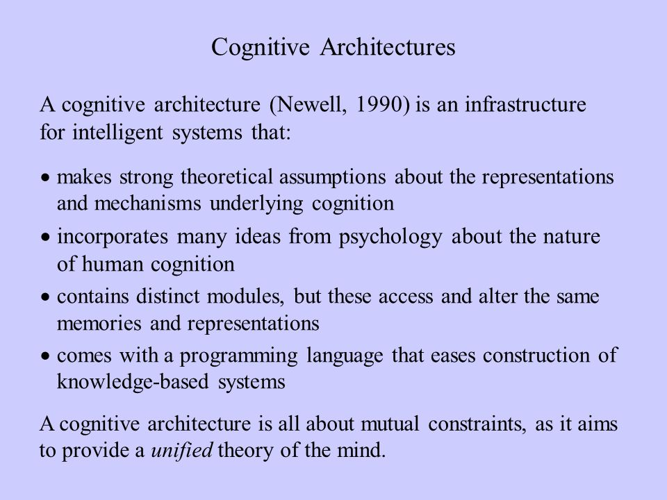 Cognitive Architectures A cognitive architecture (Newell, 1990) is an infrastructure for intelligent systems that: makes strong theoretical assumptions about the representations and mechanisms underlying cognition incorporates many ideas from psychology about the nature of human cognition contains distinct modules, but these access and alter the same memories and representations comes with a programming language that eases construction of knowledge-based systems A cognitive architecture is all about mutual constraints, as it aims to provide a unified theory of the mind.