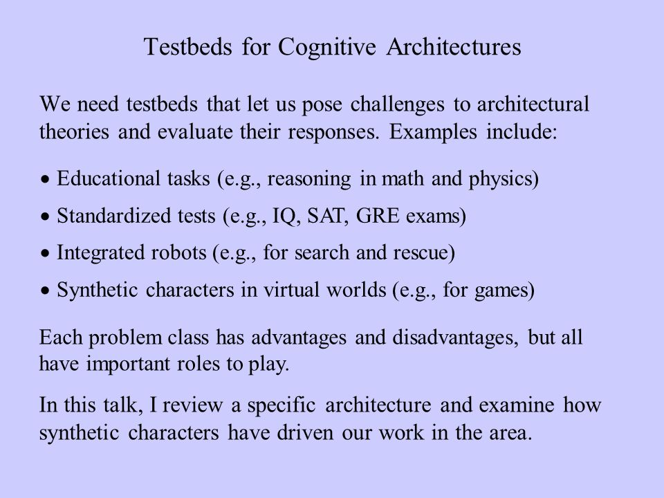 Testbeds for Cognitive Architectures We need testbeds that let us pose challenges to architectural theories and evaluate their responses.
