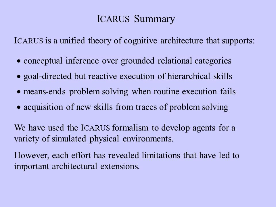 I CARUS Summary conceptual inference over grounded relational categories goal-directed but reactive execution of hierarchical skills means-ends problem solving when routine execution fails acquisition of new skills from traces of problem solving I CARUS is a unified theory of cognitive architecture that supports: We have used the I CARUS formalism to develop agents for a variety of simulated physical environments.