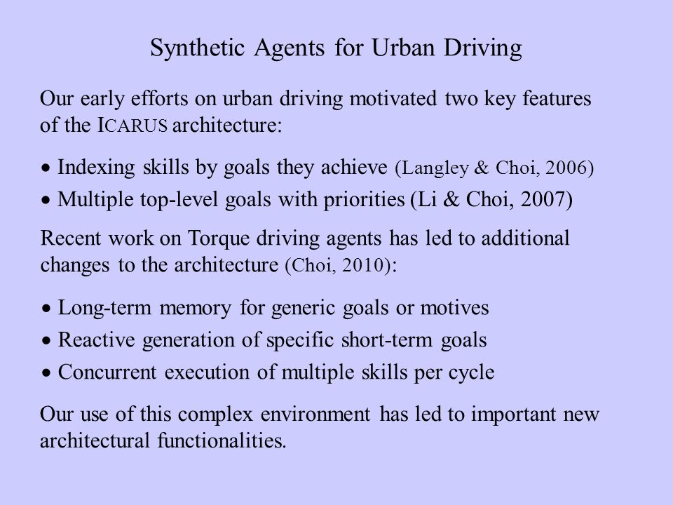 Our early efforts on urban driving motivated two key features of the I CARUS architecture: Indexing skills by goals they achieve (Langley & Choi, 2006) Multiple top-level goals with priorities (Li & Choi, 2007) Our use of this complex environment has led to important new architectural functionalities.