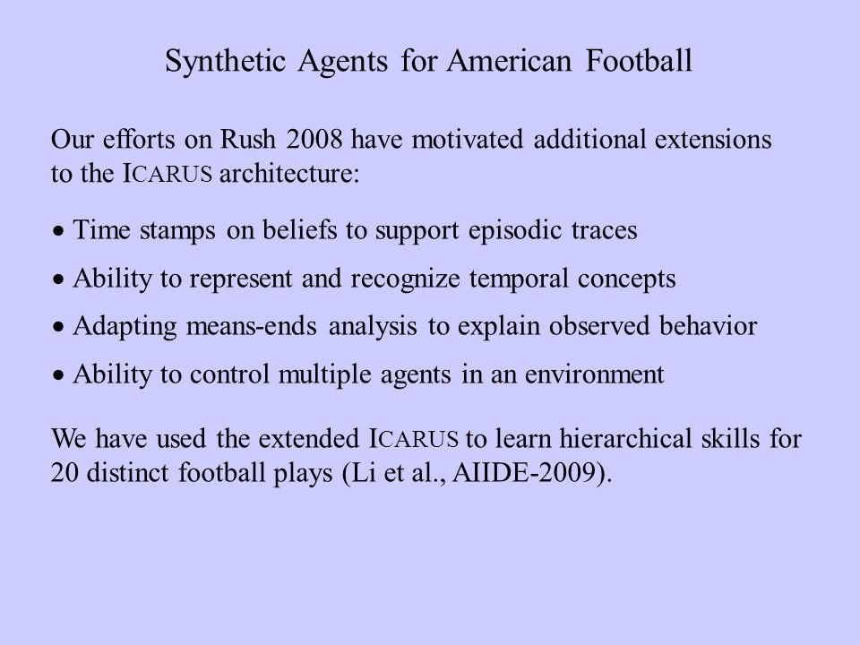 Time stamps on beliefs to support episodic traces Ability to represent and recognize temporal concepts Adapting means-ends analysis to explain observed behavior Ability to control multiple agents in an environment Synthetic Agents for American Football We have used the extended I CARUS to learn hierarchical skills for 20 distinct football plays (Li et al., AIIDE-2009).