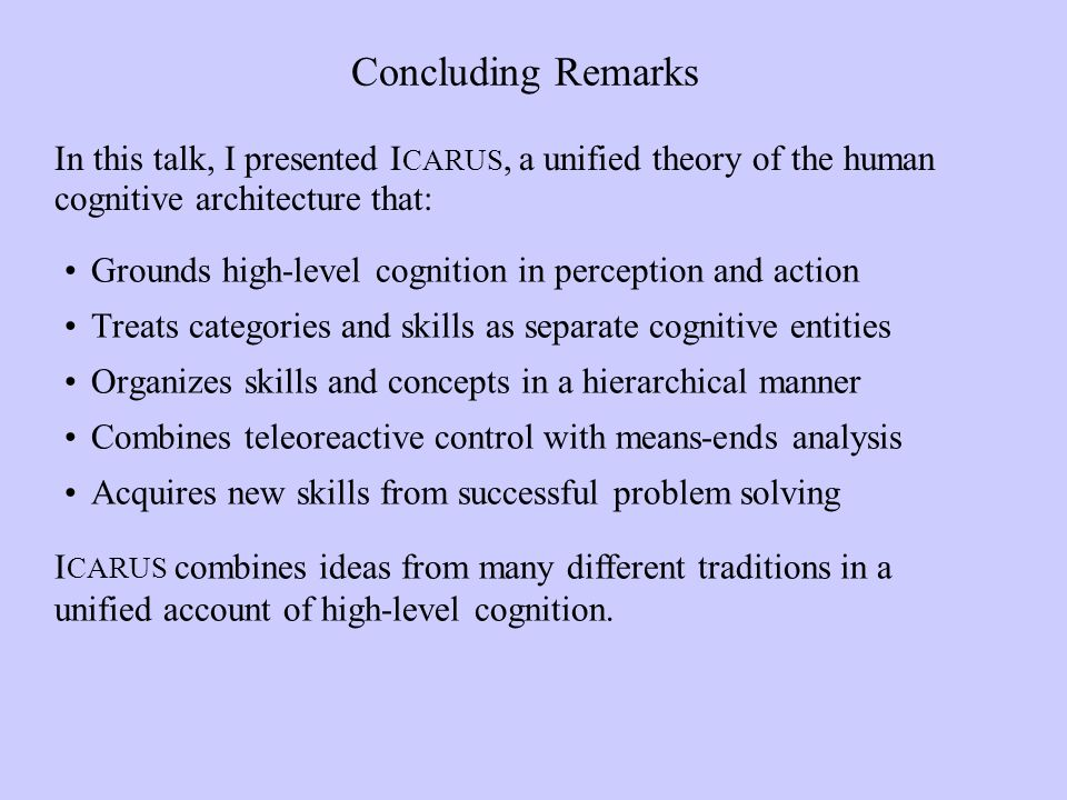 Concluding Remarks Grounds high-level cognition in perception and action Treats categories and skills as separate cognitive entities Organizes skills and concepts in a hierarchical manner Combines teleoreactive control with means-ends analysis Acquires new skills from successful problem solving In this talk, I presented I CARUS, a unified theory of the human cognitive architecture that: I CARUS combines ideas from many different traditions in a unified account of high-level cognition.