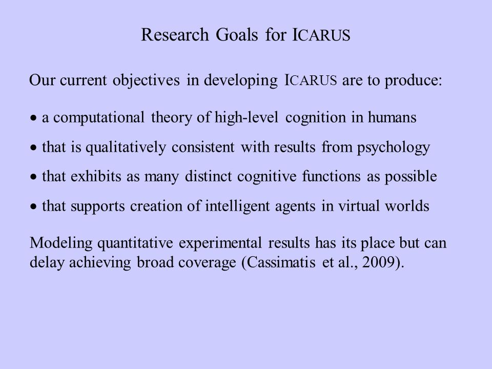 Research Goals for I CARUS Our current objectives in developing I CARUS are to produce: a computational theory of high-level cognition in humans that is qualitatively consistent with results from psychology that exhibits as many distinct cognitive functions as possible that supports creation of intelligent agents in virtual worlds Modeling quantitative experimental results has its place but can delay achieving broad coverage (Cassimatis et al., 2009).