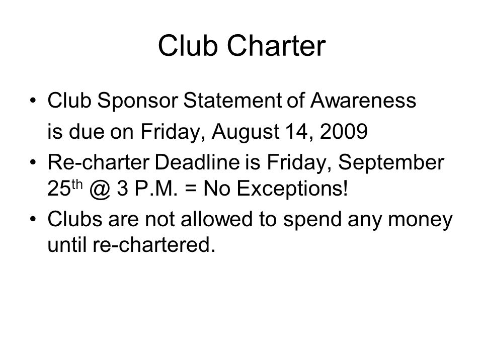 Club Charter Club Sponsor Statement of Awareness is due on Friday, August 14, 2009 Re-charter Deadline is Friday, September 25 th @ 3 P.M.