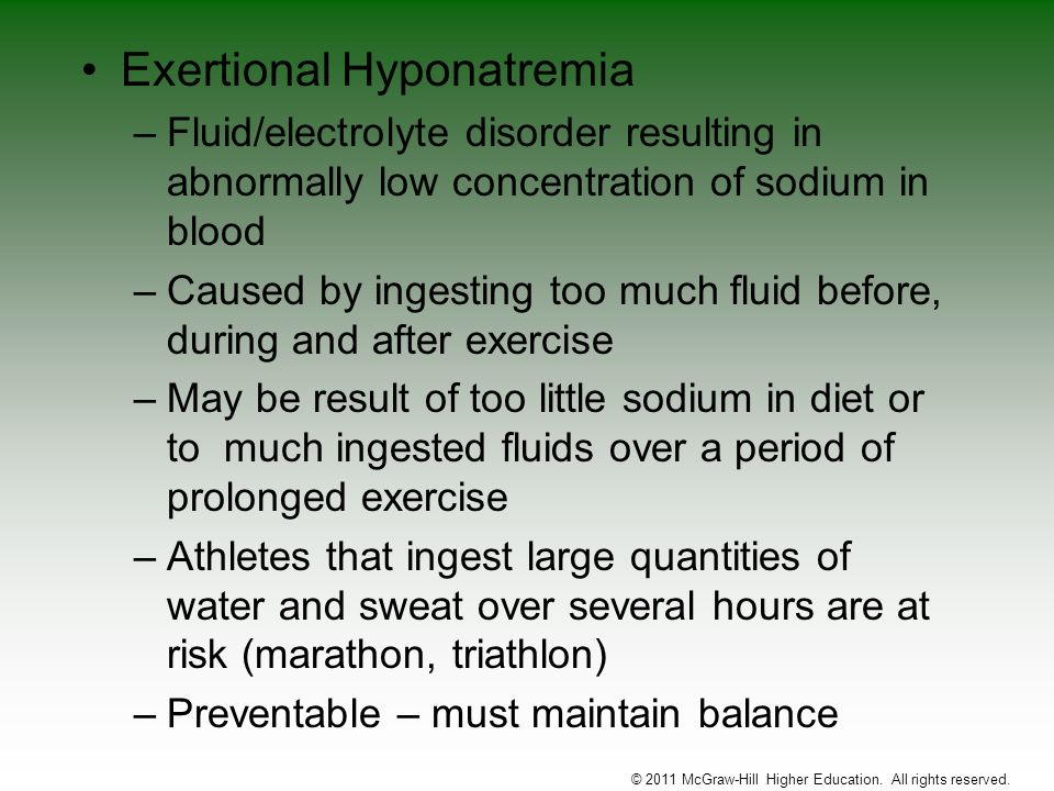 Exertional Hyponatremia –Fluid/electrolyte disorder resulting in abnormally low concentration of sodium in blood –Caused by ingesting too much fluid b