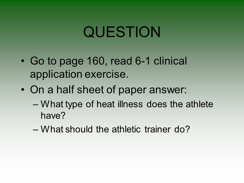 QUESTION Go to page 160, read 6-1 clinical application exercise. On a half sheet of paper answer: –What type of heat illness does the athlete have? –W