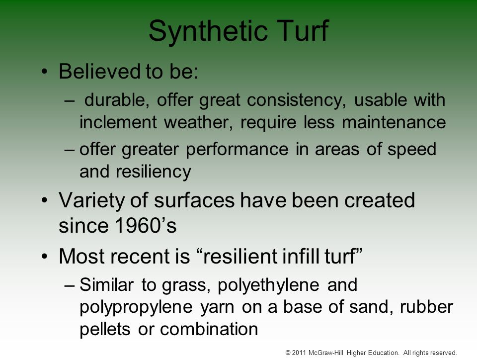 Synthetic Turf Believed to be: – durable, offer great consistency, usable with inclement weather, require less maintenance –offer greater performance