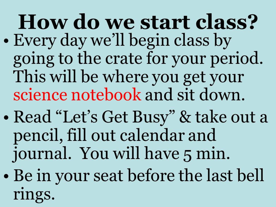 How do we start class. Every day well begin class by going to the crate for your period.