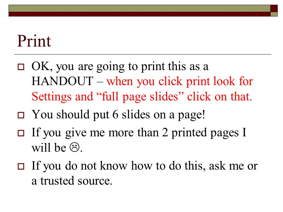 Print OK, you are going to print this as a HANDOUT – when you click print look for Settings and full page slides click on that.