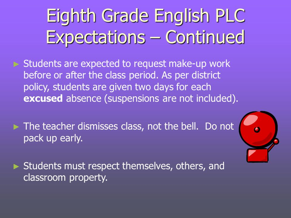 Eighth Grade English PLC Expectations – Continued Students are expected to request make-up work before or after the class period.