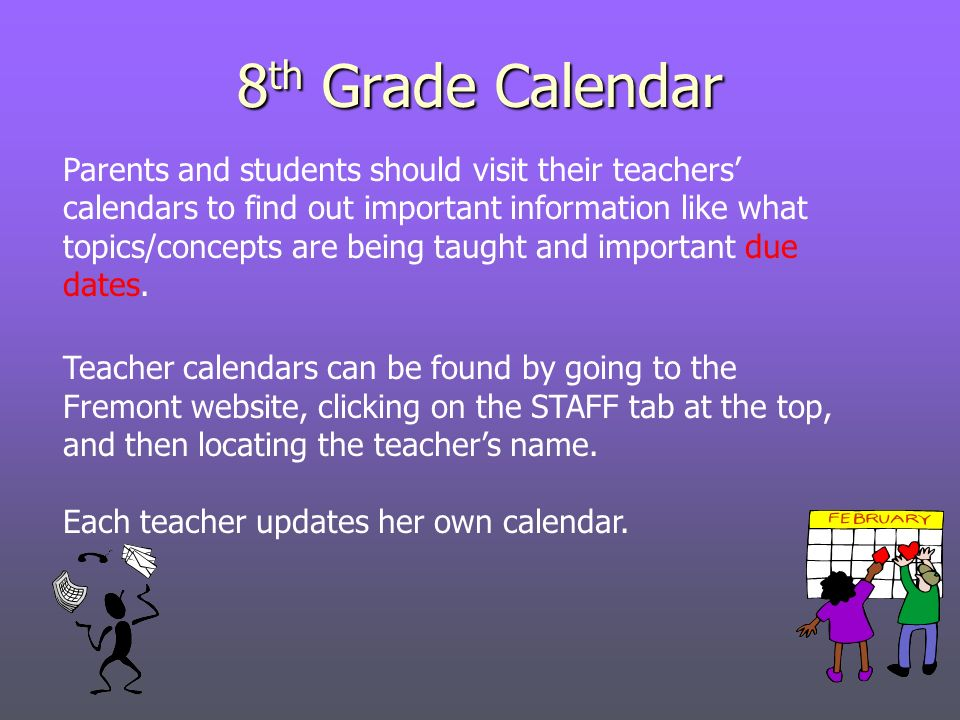 8 th Grade Calendar Parents and students should visit their teachers calendars to find out important information like what topics/concepts are being taught and important due dates.