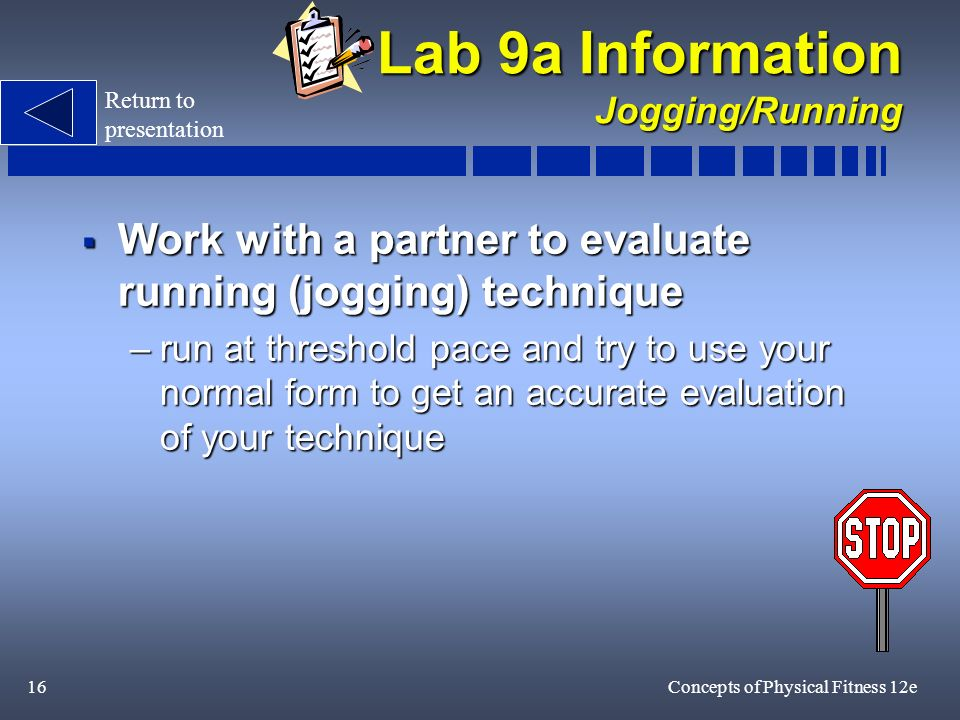 16Concepts of Physical Fitness 12e Lab 9a Information Jogging/Running Work with a partner to evaluate running (jogging) technique Work with a partner to evaluate running (jogging) technique –run at threshold pace and try to use your normal form to get an accurate evaluation of your technique Return to presentation