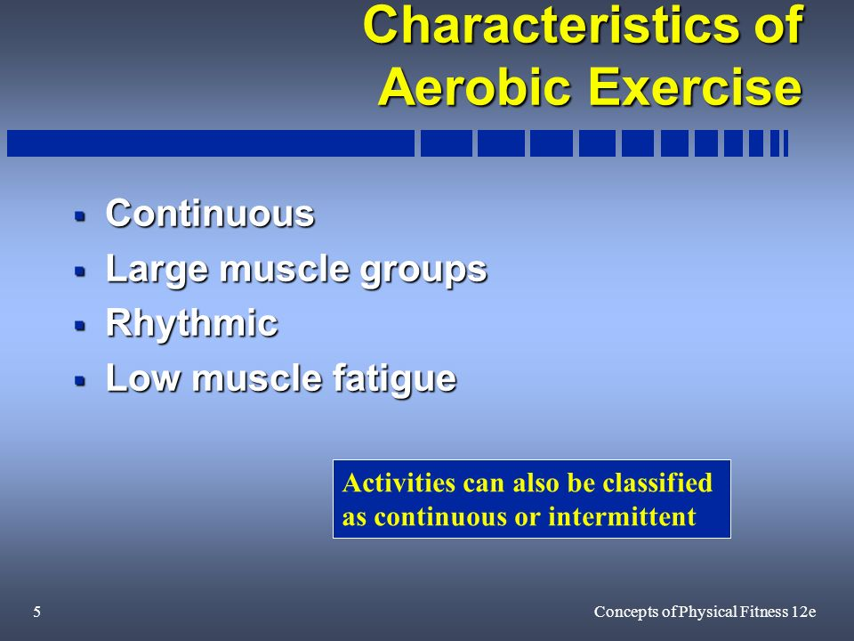 5Concepts of Physical Fitness 12e Characteristics of Aerobic Exercise Continuous Continuous Large muscle groups Large muscle groups Rhythmic Rhythmic Low muscle fatigue Low muscle fatigue Activities can also be classified as continuous or intermittent
