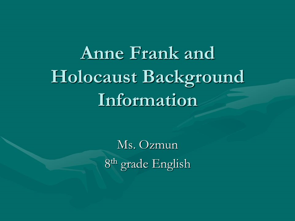 Anne Frank and Holocaust Background Information Ms. Ozmun 8 th grade English
