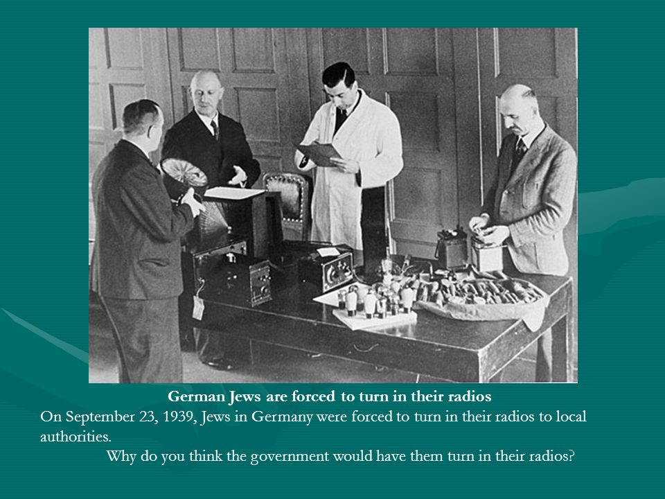 German Jews are forced to turn in their radios On September 23, 1939, Jews in Germany were forced to turn in their radios to local authorities. Why do