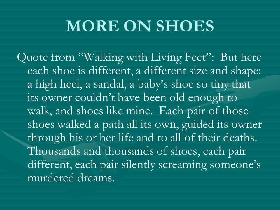 MORE ON SHOES Quote from Walking with Living Feet: But here each shoe is different, a different size and shape: a high heel, a sandal, a babys shoe so