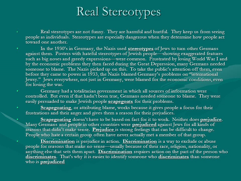 Real Stereotypes Real stereotypes are not funny. They are harmful and hurtful. They keep us from seeing people as individuals. Stereotypes are especia