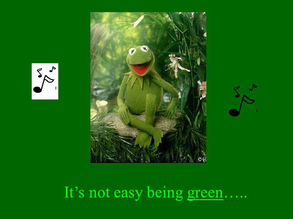 Its not easy being green…..