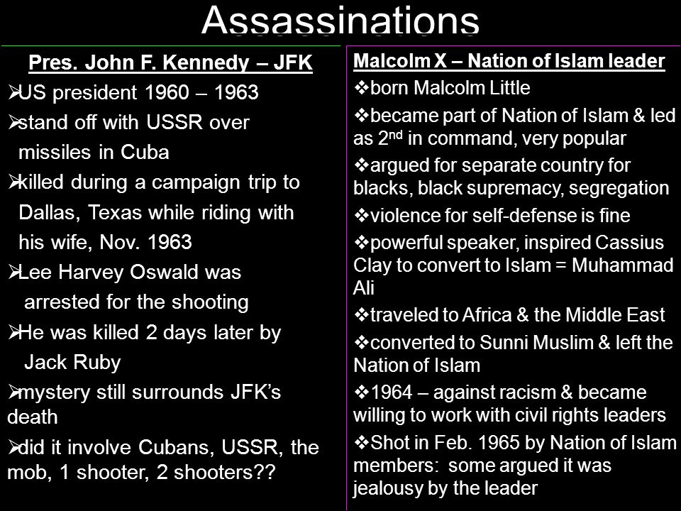 Assassinations Malcolm X – Nation of Islam leader born Malcolm Little became part of Nation of Islam & led as 2 nd in command, very popular argued for separate country for blacks, black supremacy, segregation violence for self-defense is fine powerful speaker, inspired Cassius Clay to convert to Islam = Muhammad Ali traveled to Africa & the Middle East converted to Sunni Muslim & left the Nation of Islam 1964 – against racism & became willing to work with civil rights leaders Shot in Feb.
