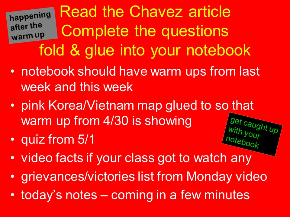 Read the Chavez article Complete the questions fold & glue into your notebook notebook should have warm ups from last week and this week pink Korea/Vietnam map glued to so that warm up from 4/30 is showing quiz from 5/1 video facts if your class got to watch any grievances/victories list from Monday video todays notes – coming in a few minutes get caught up with your notebook happening after the warm up